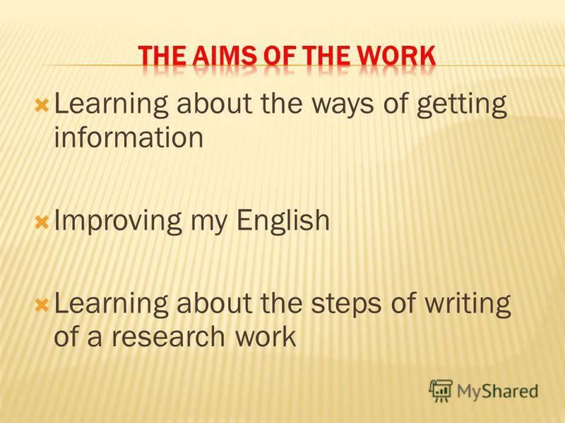Learning about the ways of getting information Improving my English Learning about the steps of writing of a research work