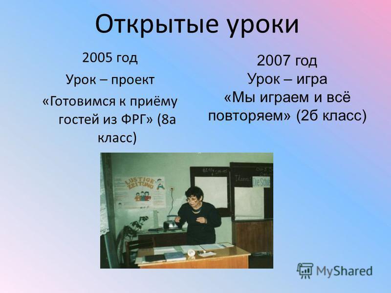 Открытые уроки 2005 год Урок – проект «Готовимся к приёму гостей из ФРГ» (8 а класс) 2007 год Урок – игра «Мы играем и всё повторяем» (2 б класс)