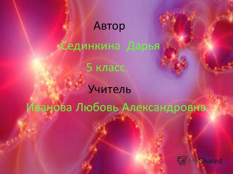 Автор Сединкина Дарья 5 класс. Учитель Иванова Любовь Александровна