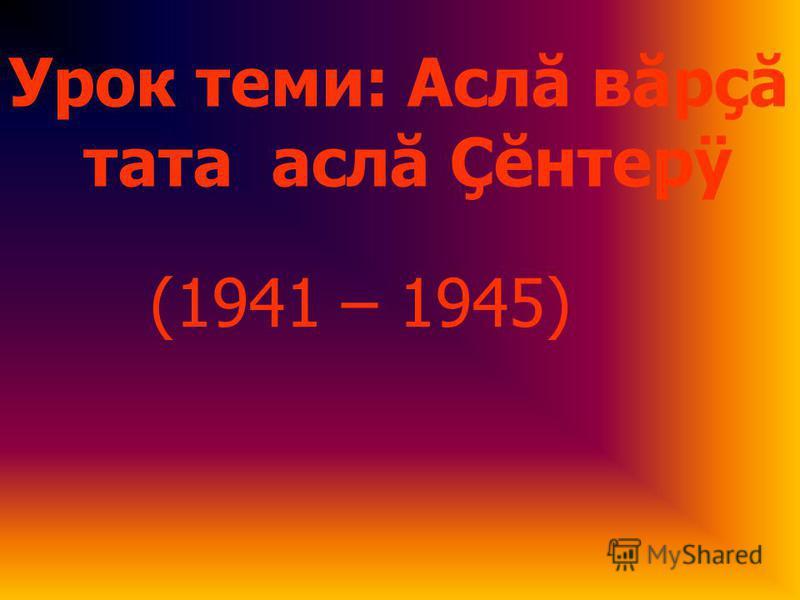 Урок теми: Аслă вăрçă тата аслă Çĕнтерÿ (1941 – 1945)