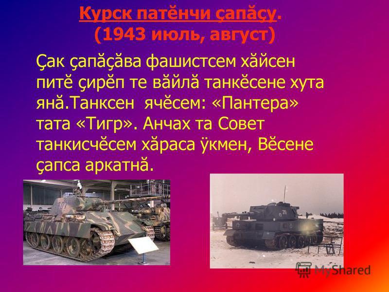 Курск патĕнчи çапăçу. (1943 июль, август) Çак çапăçăва фашистсем хăйсен питĕ çирĕп те вăйлă танкĕсене хута янă.Танксен ячĕсем: «Пантера» тата «Тигр». Анчах та Совет танкисчĕсем хăраса ÿкмен, Вĕсене çапса аркатнă.