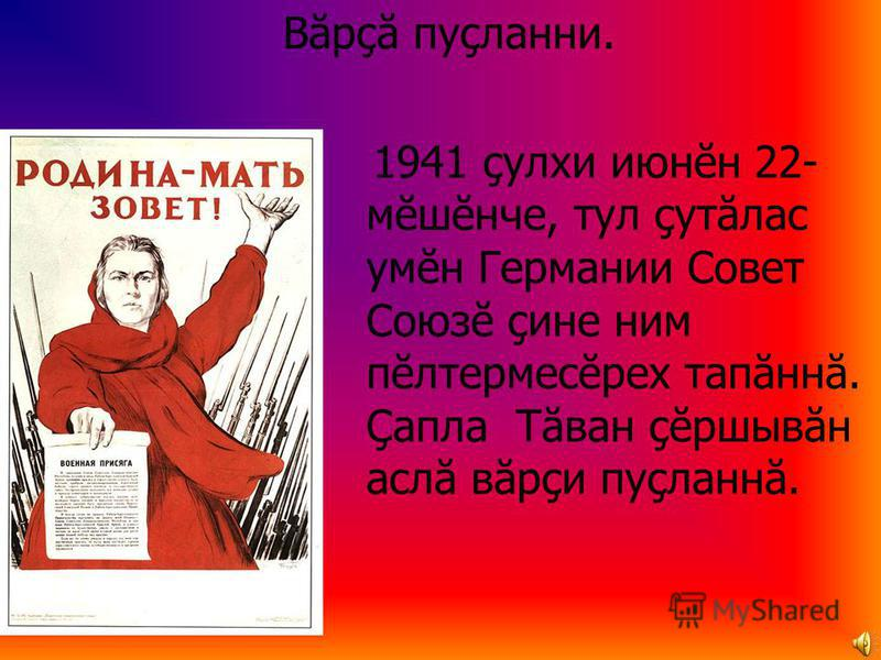 Вăрçă пуçланни. 1941 çулхи июнĕн 22- мĕшĕнче, тул çутăлас умĕн Германии Совет Союзĕ çине ним пĕлтермесĕрех тапăннă. Çапла Тăван çĕршывăн аслă вăрçи пуçланнă.