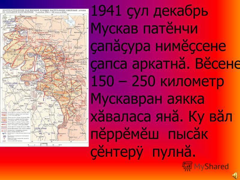 1941 çул декабрь Мускав патĕнчи çапăçура нимĕçсене çапса аркатнă. Вĕсене 150 – 250 километр Мускавран аякка хăваласа янă. Ку вăл пĕррĕмĕш пысăк çĕнтерÿ пулнă.