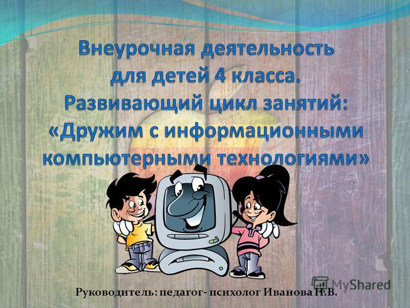 Руководитель: педагог- психолог Иванова Н.В..