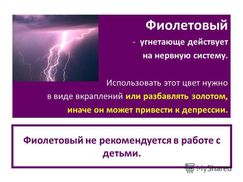 Фиолетовый не рекомендуется в работе с детьми. Фиолетовый - угнетающе действует на нервную систему. Использовать этот цвет нужно в виде вкраплений или разбавлять золотом, иначе он может привести к депрессии.