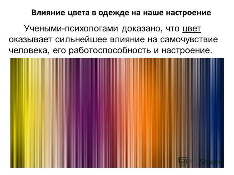 Влияние цвета в одежде на наше настроение Учеными-психологами доказано, что цвет оказывает сильнейшее влияние на самочувствие человека, его работоспособность и настроение.