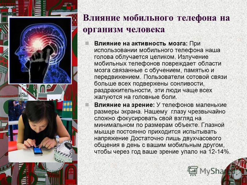 Влияние мобильного телефона на организм человека Влияние на активность мозга: При использовании мобильного телефона наша голова облучается целиком. Излучение мобильных телефонов повреждает области мозга связанные с обучением, памятью и передвижением.