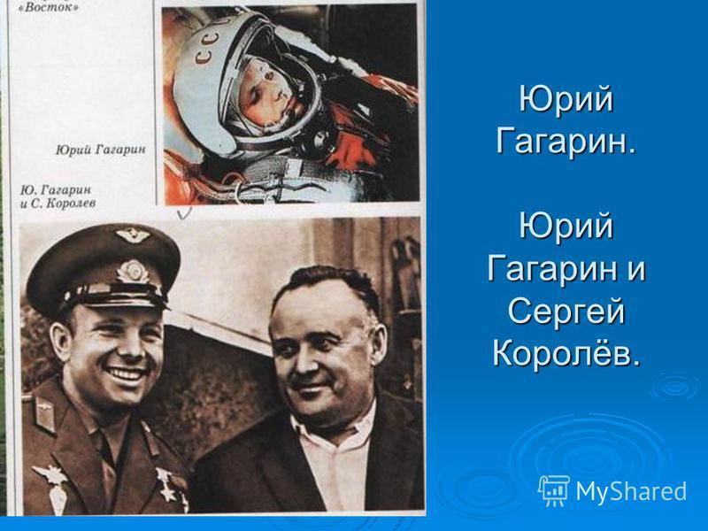 Юрий Гагарин. Юрий Гагарин и Сергей Королёв.