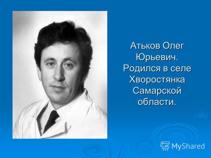 Атьков Олег Юрьевич. Родился в селе Хворостянка Самарской области.