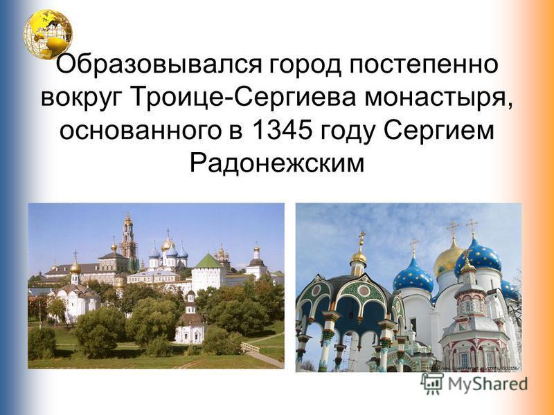 Образовывался город постепенно вокруг Троице-Сергиева монастыря, основанного в 1345 году Сергием Радонежским