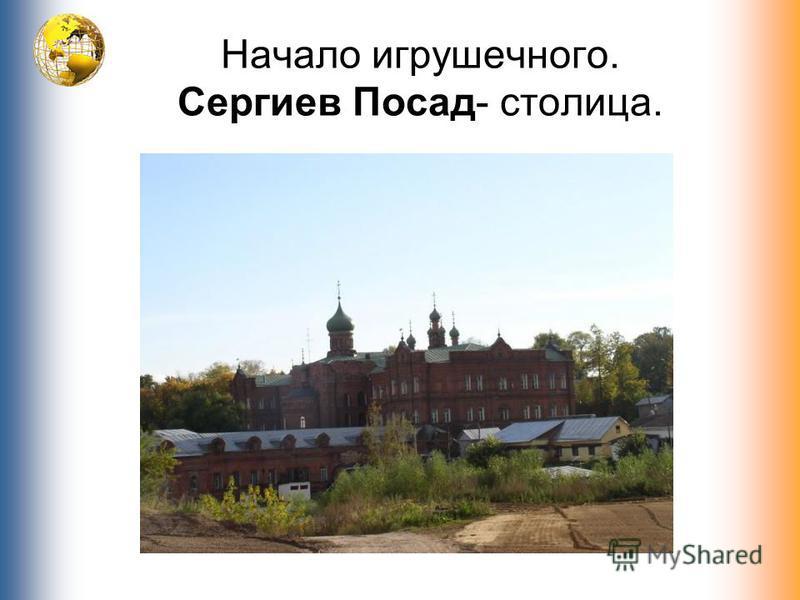 Начало игрушечного. Сергиев Посад- столица.