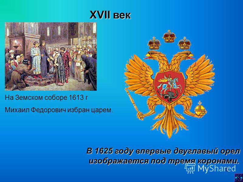 10 XVII век На Земском соборе 1613 г Михаил Федорович избран царем. В 1625 году впервые двуглавый орел изображается под тремя коронами. изображается под тремя коронами.