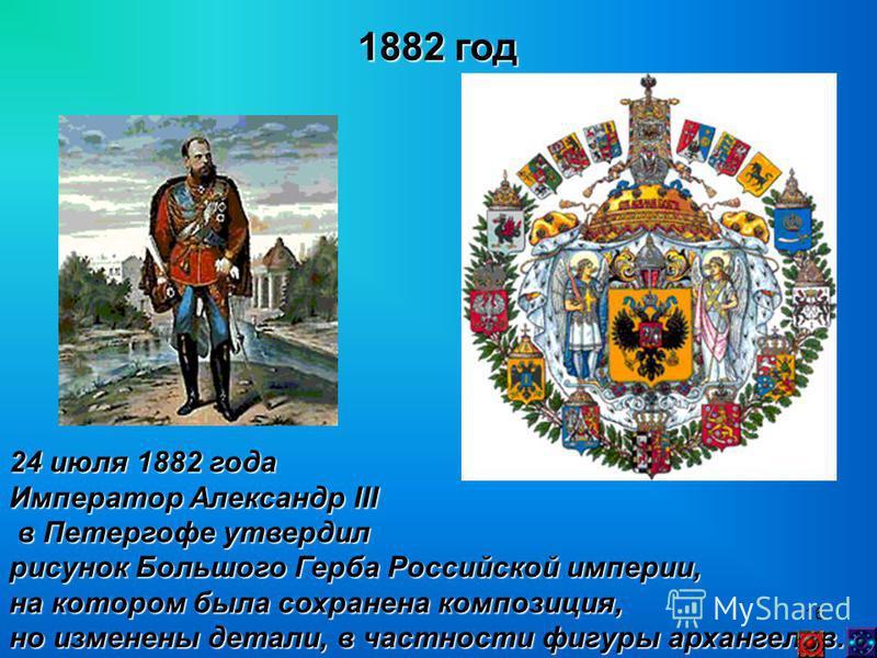 16 1882 год 24 июля 1882 года Император Александр III в Петергофе утвердил в Петергофе утвердил рисунок Большого Герба Российской империи, на котором была сохранена композиция, но изменены детали, в частности фигуры архангелов.
