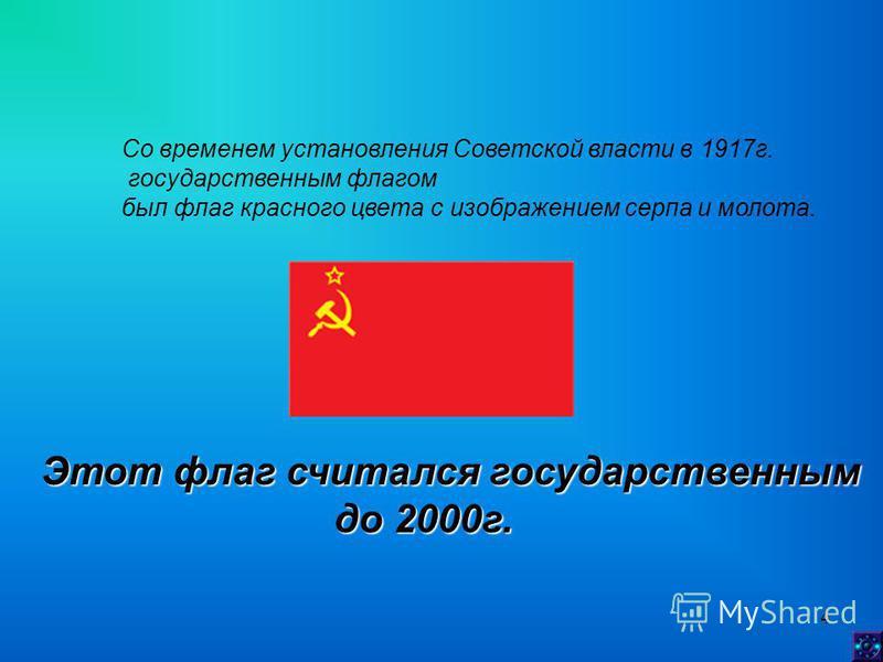 4 Со временем установления Советской власти в 1917 г. государственным флагом был флаг красного цвета с изображением серпа и молота. Этот флаг считался государственным до 2000 г. до 2000 г.
