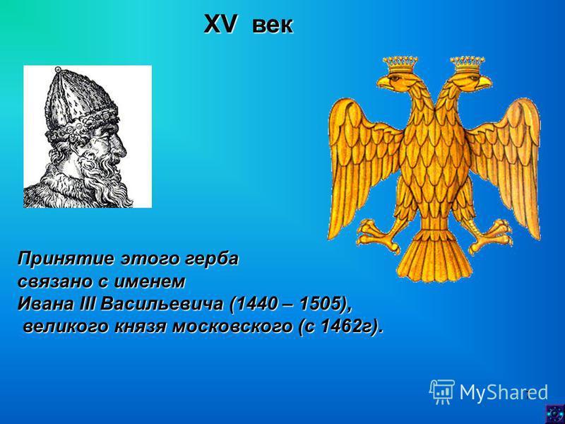 7 XV век Принятие этого герба связано с именем Ивана III Васильевича (1440 – 1505), великого князя московского (с 1462 г). великого князя московского (с 1462 г).