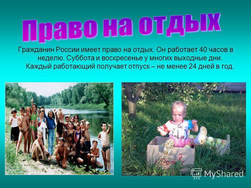Гражданин России имеет право на отдых. Он работает 40 часов в неделю. Суббота и воскресенье у многих выходные дни. Каждый работающий получает отпуск – не менее 24 дней в год.