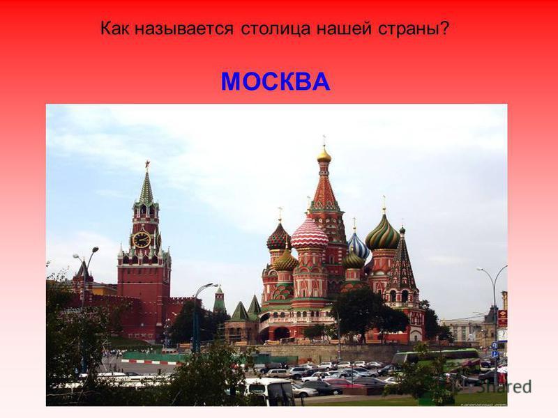 Как называется столица нашей страны? МОСКВА