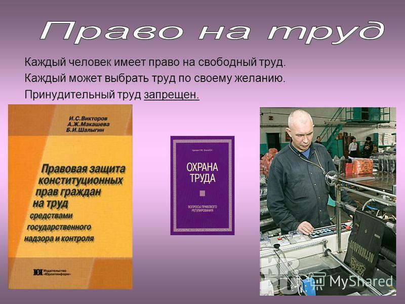 Каждый человек имеет право на свободный труд. Каждый может выбрать труд по своему желанию. Принудительный труд запрещен.