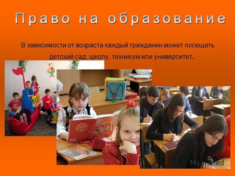В зависимости от возраста каждый гражданин может посещать детский сад, школу, техникум или университет.