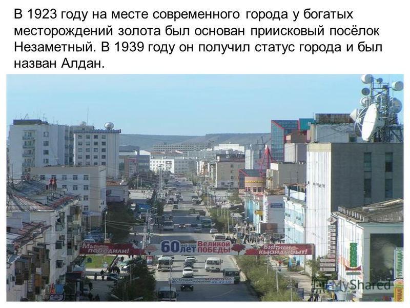 В 1923 году на месте современного города у богатых месторождений золота был основан приисковый посёлок Незаметный. В 1939 году он получил статус города и был назван Алдан.