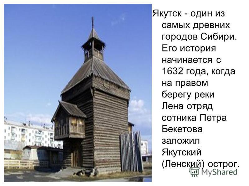 Якутск - один из самых древних городов Сибири. Его история начинается с 1632 года, когда на правом берегу реки Лена отряд сотника Петра Бекетова заложил Якутский (Ленский) острог.