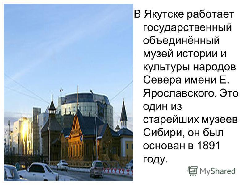 В Якутске работает государственный объединённый музей истории и культуры народов Севера имени Е. Ярославского. Это один из старейших музеев Сибири, он был основан в 1891 году.