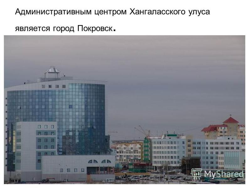 Административным центром Хангаласского улуса является город Покровск.