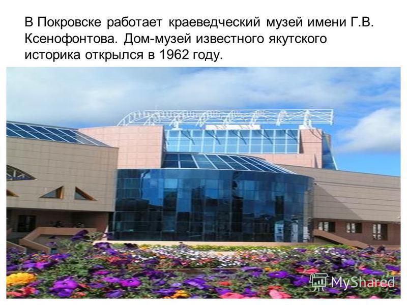В Покровске работает краеведческий музей имени Г.В. Ксенофонтова. Дом-музей известного якутского историка открылся в 1962 году.