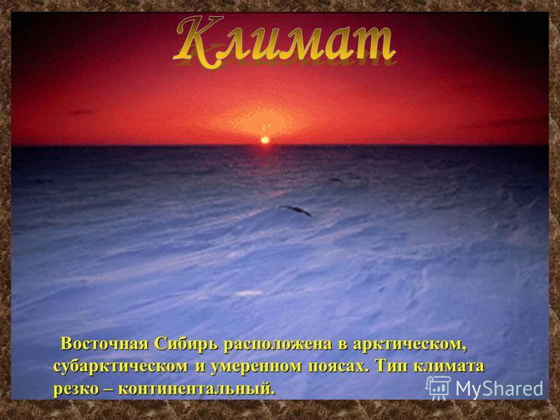 Восточная Сибирь расположена в арктическом, субарктическом и умеренном поясах. Тип климата резко – континентальный. Восточная Сибирь расположена в арктическом, субарктическом и умеренном поясах. Тип климата резко – континентальный.