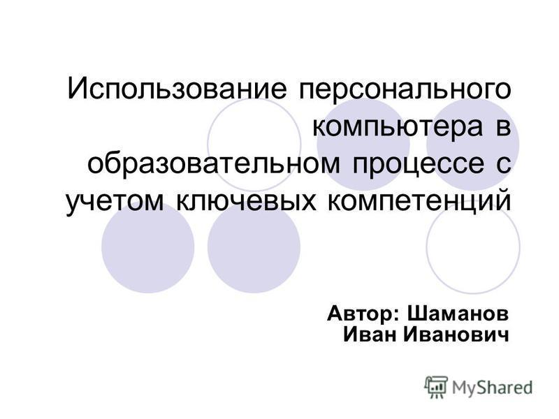 Использование персонального компьютера в образовательном процессе с учетом ключевых компетенций Автор: Шаманов Иван Иванович