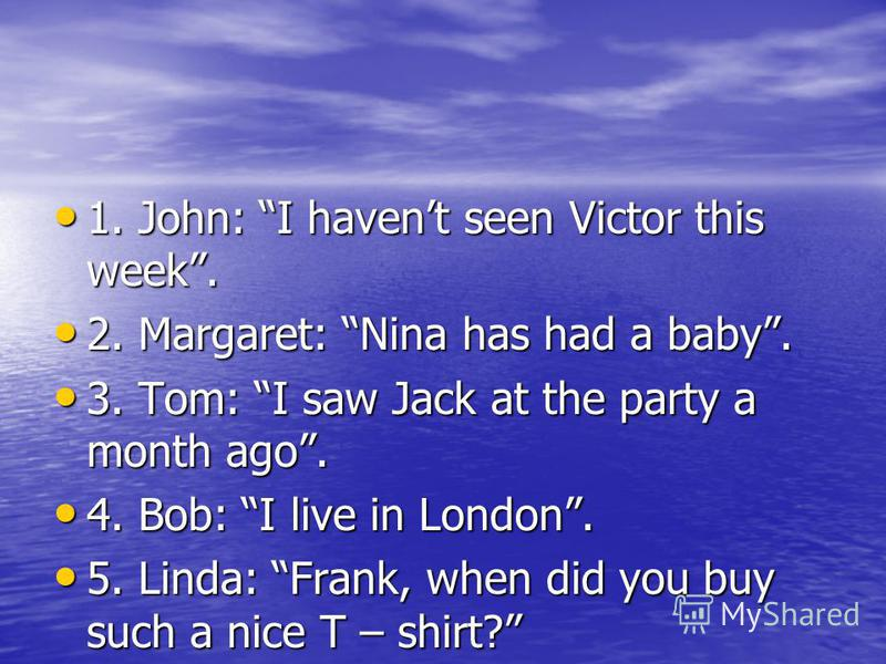 1. John: I havent seen Victor this week. 1. John: I havent seen Victor this week. 2. Margaret: Nina has had a baby. 2. Margaret: Nina has had a baby. 3. Tom: I saw Jack at the party a month ago. 3. Tom: I saw Jack at the party a month ago. 4. Bob: I