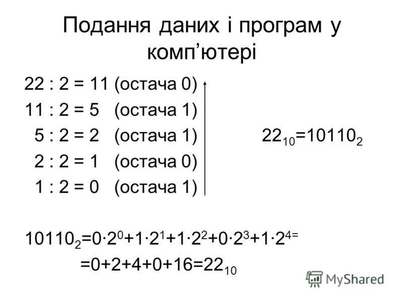 22 : 2 = 11 (остача 0) 11 : 2 = 5 (остача 1) 5 : 2 = 2 (остача 1) 22 10 =10110 2 2 : 2 = 1 (остача 0) 1 : 2 = 0 (остача 1) 10110 2 =02 0 +12 1 +12 2 +02 3 +12 4= =0+2+4+0+16=22 10