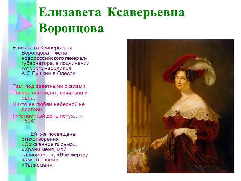 Елизавета Ксаверьевна Воронцова Елизавета Ксаверьевна Воронцова – жена новороссийского генерал- губернатора, в подчинении которого находился А.С.Пушкин в Одессе. Там, под заветными скалами, Теперь она сидит, печальна и одна, Никто ее любви небесной н