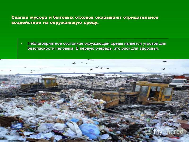 Свалки мусора и бытовых отходов оказывают отрицательное воздействие на окружающую среду. Неблагоприятное состояние окружающей среды является угрозой для безопасности человека. В первую очередь, это риск для здоровья. Неблагоприятное состояние окружаю
