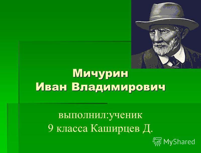 Мичурин Иван Владимирович Мичурин Иван Владимирович выполнил:ученик 9 класса Каширцев Д.