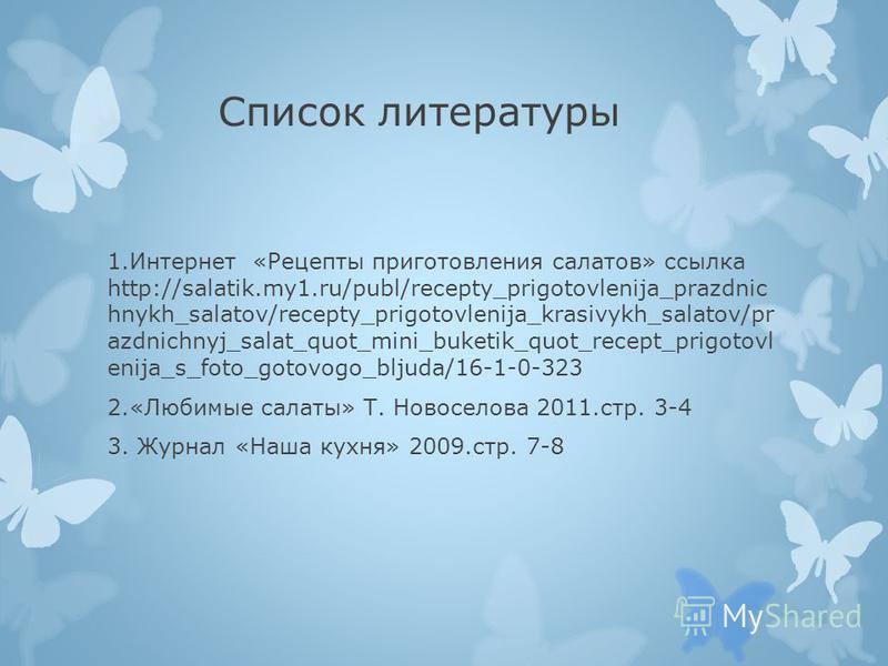Список литературы 1. Интернет «Рецепты приготовления салатов» ссылка http://salatik.my1.ru/publ/recepty_prigotovlenija_prazdnic hnykh_salatov/recepty_prigotovlenija_krasivykh_salatov/pr azdnichnyj_salat_quot_mini_buketik_quot_recept_prigotovl enija_s