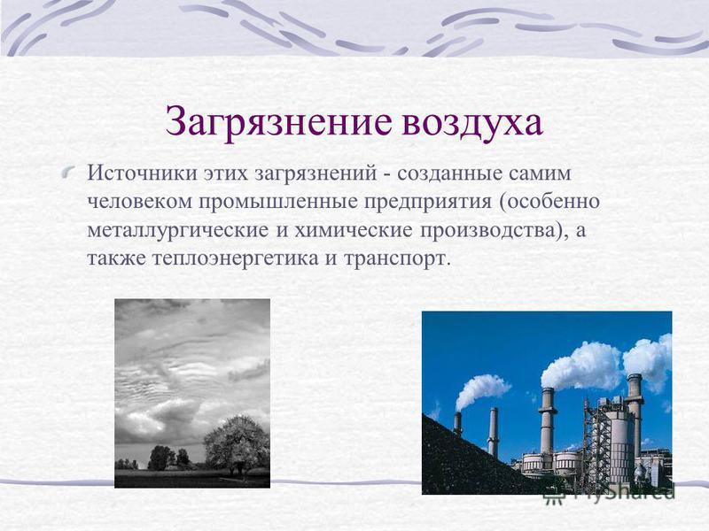 Загрязнение воздуха Источники этих загрязнений - созданные самим человеком промышленные предприятия (особенно металлургические и химические производства), а также теплоэнергетика и транспорт.