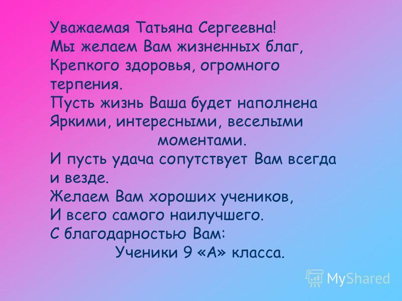 Уважаемая Татьяна Сергеевна! Мы желаем Вам жизненных благ, Крепкого здоровья, огромного терпения. Пусть жизнь Ваша будет наполнена Яркими, интересными, веселыми моментами. И пусть удача сопутствует Вам всегда и везде. Желаем Вам хороших учеников, И в