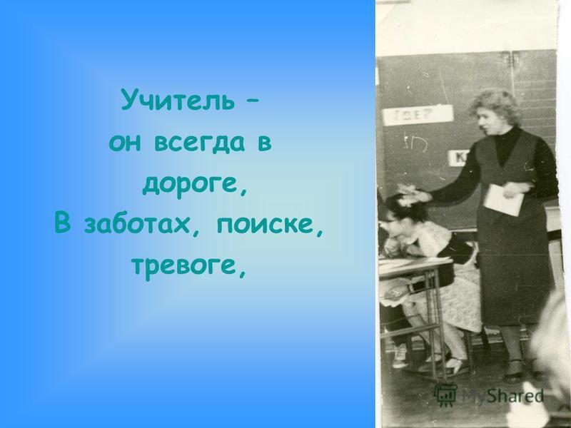 Учитель – он всегда в дороге, В заботах, поиске, тревоге,