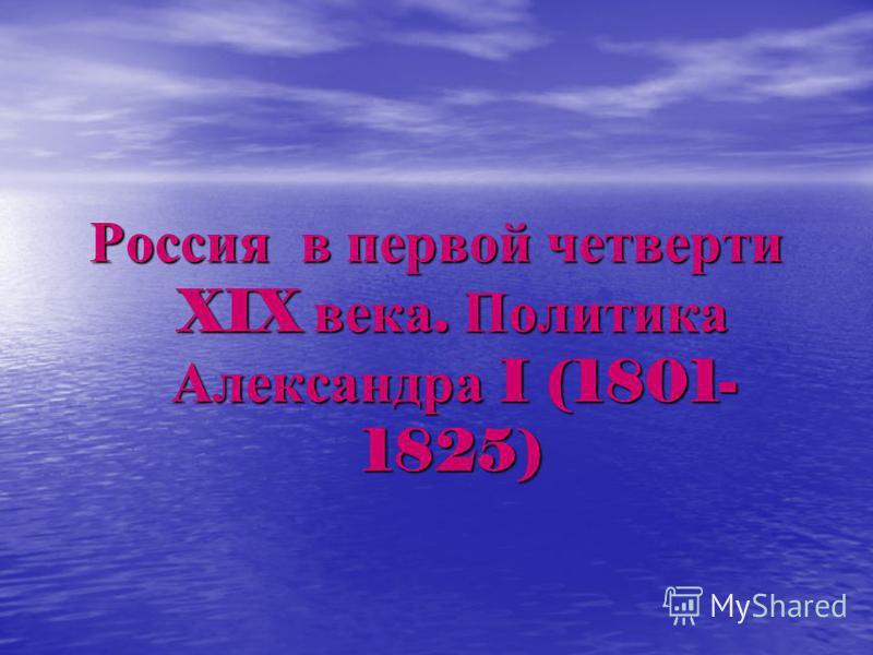 Россия в первой четверти XIX века. Политика Александра I (1801- 1825)