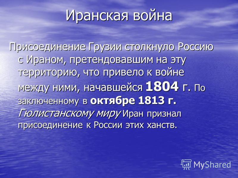 Иранская война Присоединение Грузии столкнуло Россию с Ираном, претендовавшим на эту территорию, что привело к войне между ними, начавшейся 1804 г. По заключенному в октябре 1813 г. Гюлистанскому миру Иран признал присоединение к России этих ханств.