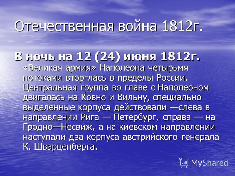 Отечественная война 1812 г. В ночь на 12 (24) июня 1812 г. «Великая армия» Наполеона четырьмя потоками вторглась в пределы России. Центральная группа во главе с Наполеоном двигалась на Ковно и Вильну, специально выделенные корпуса действовали слева в