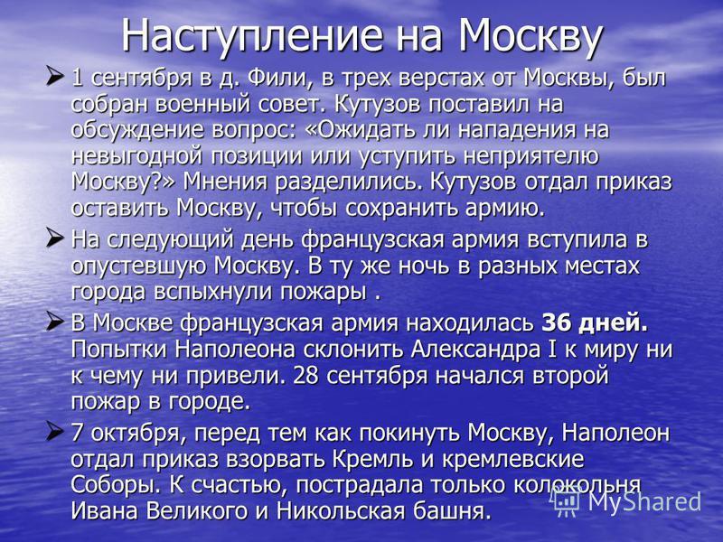 Наступление на Москву 1 сентября в д. Фили, в трех верстах от Москвы, был собран военный совет. Кутузов поставил на обсуждение вопрос: «Ожидать ли нападения на невыгодной позиции или уступить неприятелю Москву?» Мнения разделились. Кутузов отдал прик