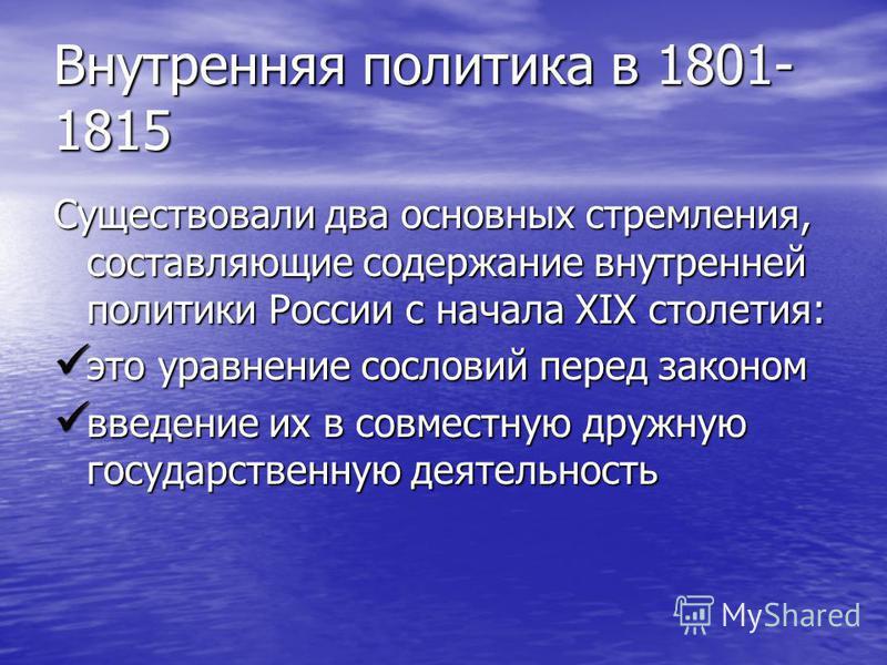 Внутренняя политика в 1801- 1815 Существовали два основных стремления, составляющие содержание внутренней политики России с начала XIX столетия: это уравнение сословий перед законом это уравнение сословий перед законом введение их в совместную дружну