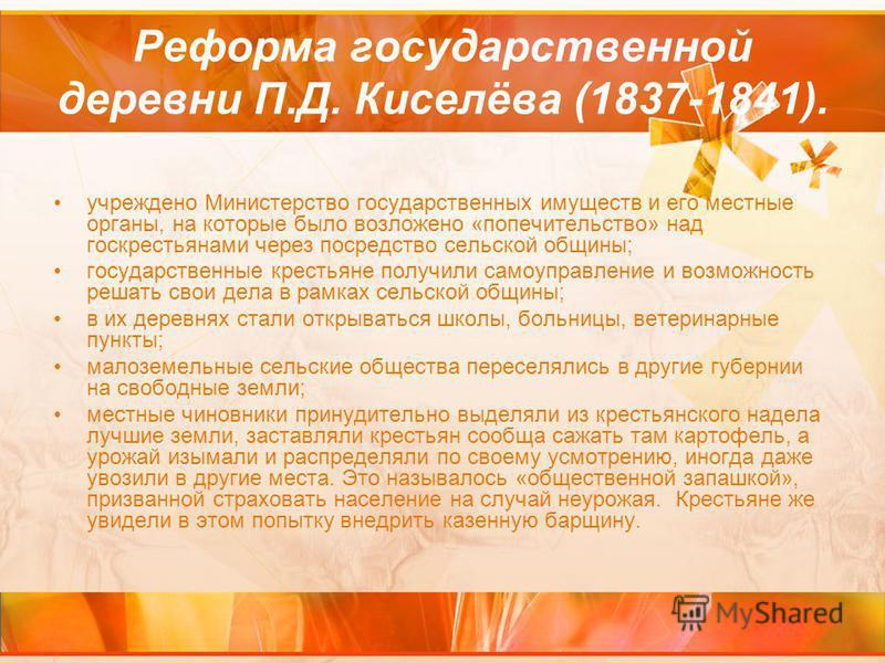 Реформа государственной деревни П.Д. Киселёва (1837-1841). учреждено Министерство государственных имуществ и его местные органы, на которые было возложено «попечительство» над госкрестьянами через посредство сельской общины; государственные крестьяне