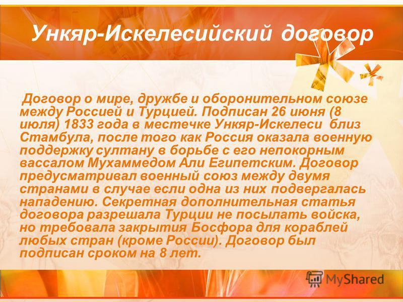 Ункяр-Искелесийский договор Договор о мире, дружбе и оборонительном союзе между Россией и Турцией. Подписан 26 июня (8 июля) 1833 года в местечке Ункяр-Искелеси близ Стамбула, после того как Россия оказала военную поддержку султану в борьбе с его неп