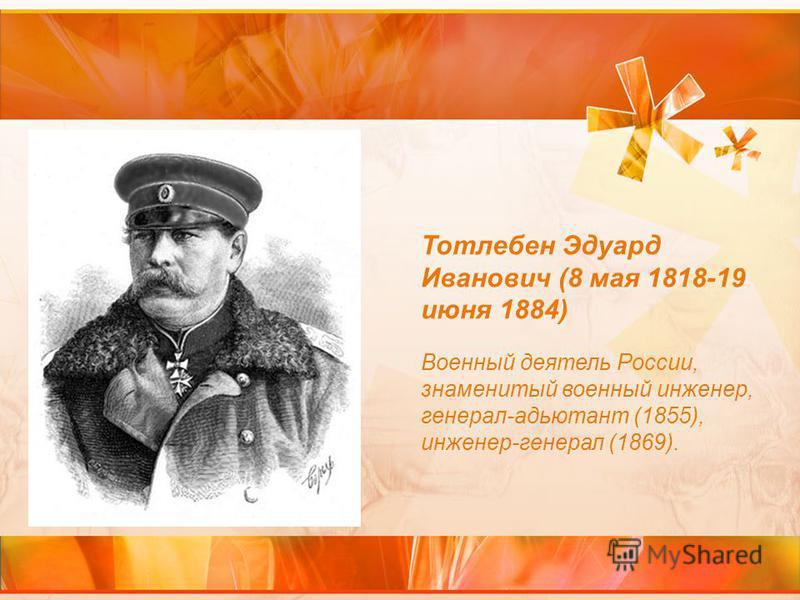 Тотлебен Эдуард Иванович (8 мая 1818-19 июня 1884) Военный деятель России, знаменитый военный инженер, генерал-адьютант (1855), инженер-генерал (1869).