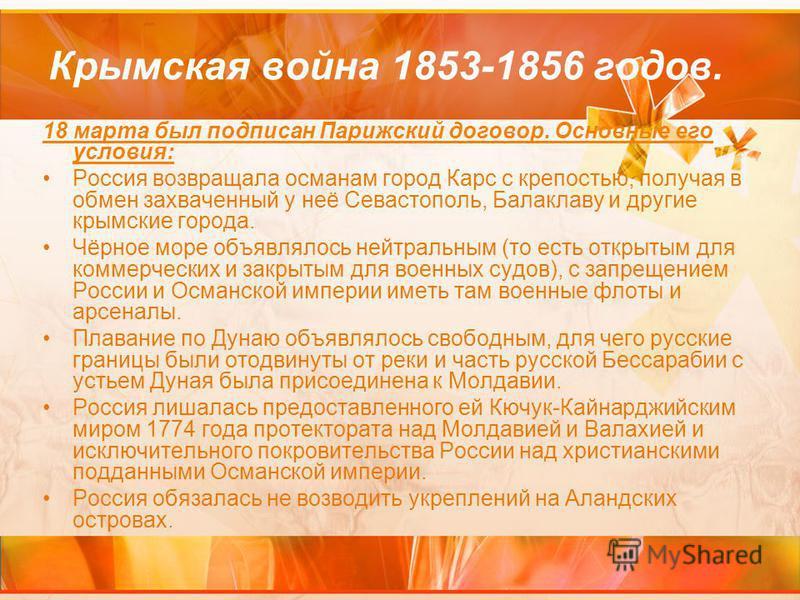 Крымская война 1853-1856 годов. 18 марта был подписан Парижский договор. Основные его условия: Россия возвращала османам город Карс с крепостью, получая в обмен захваченный у неё Севастополь, Балаклаву и другие крымские города. Чёрное море объявлялос