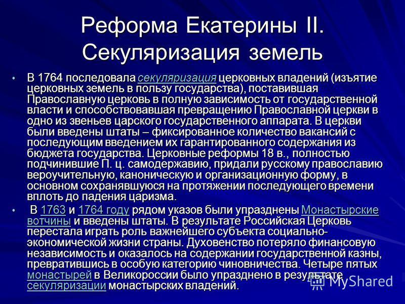 Реформа Екатерины II. Секуляризация земель В 1764 последовала секуляризация церковных владений (изъятие церковных земель в пользу государства), поставившая Православную церковь в полную зависимость от государственной власти и способствовавшая превращ