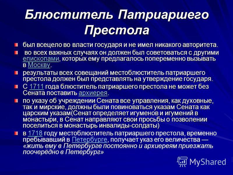 Блюститель Патриаршего Престола был всецело во власти государя и не имел никакого авторитета. во всех важных случаях он должен был советоваться с другими епископами, которых ему предлагалось попеременно вызывать в Москву. во всех важных случаях он до